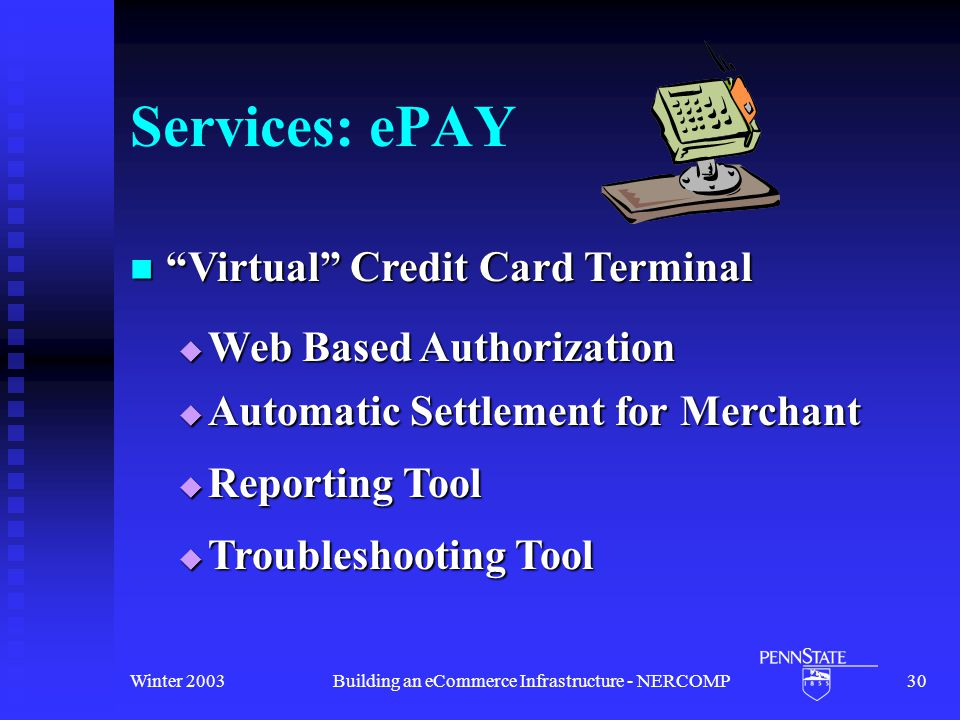 Winter 2003Building an eCommerce Infrastructure - NERCOMP30 Services: ePAY Virtual Credit Card Terminal Virtual Credit Card Terminal  Reporting Tool  Web Based Authorization  Troubleshooting Tool  Automatic Settlement for Merchant