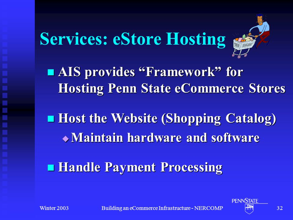 Winter 2003Building an eCommerce Infrastructure - NERCOMP32 Services: eStore Hosting AIS provides Framework for Hosting Penn State eCommerce Stores AIS provides Framework for Hosting Penn State eCommerce Stores Host the Website (Shopping Catalog) Host the Website (Shopping Catalog)  Maintain hardware and software Handle Payment Processing Handle Payment Processing
