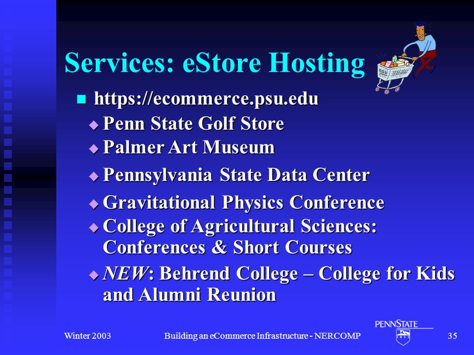 Winter 2003Building an eCommerce Infrastructure - NERCOMP35 Services: eStore Hosting https://ecommerce.psu.edu https://ecommerce.psu.edu  Pennsylvania State Data Center  Gravitational Physics Conference  Penn State Golf Store  College of Agricultural Sciences: Conferences & Short Courses  NEW: Behrend College – College for Kids and Alumni Reunion  Palmer Art Museum