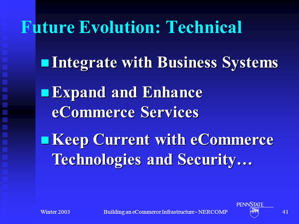 Winter 2003Building an eCommerce Infrastructure - NERCOMP41 Future Evolution: Technical Integrate with Business Systems Integrate with Business Systems Expand and Enhance eCommerce Services Expand and Enhance eCommerce Services Keep Current with eCommerce Technologies and Security… Keep Current with eCommerce Technologies and Security…