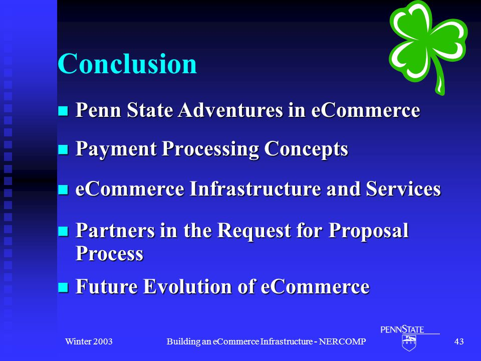 Winter 2003Building an eCommerce Infrastructure - NERCOMP43 Conclusion Payment Processing Concepts Payment Processing Concepts Future Evolution of eCommerce Future Evolution of eCommerce Penn State Adventures in eCommerce Penn State Adventures in eCommerce Partners in the Request for Proposal Process Partners in the Request for Proposal Process eCommerce Infrastructure and Services eCommerce Infrastructure and Services