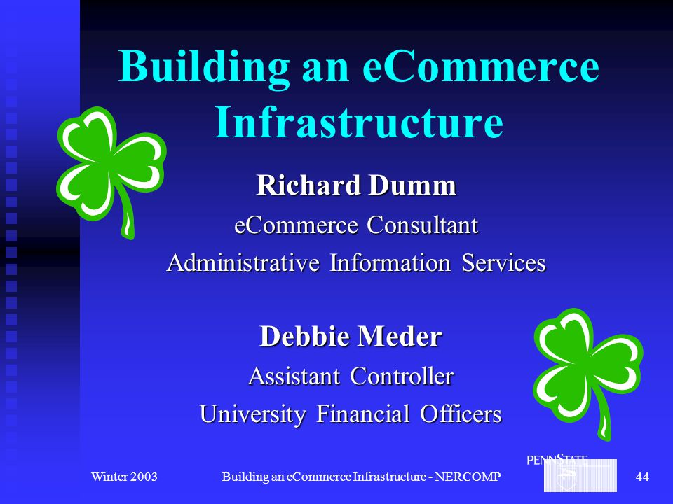 Winter 2003Building an eCommerce Infrastructure - NERCOMP44 Building an eCommerce Infrastructure Richard Dumm eCommerce Consultant Administrative Information Services Debbie Meder Assistant Controller University Financial Officers