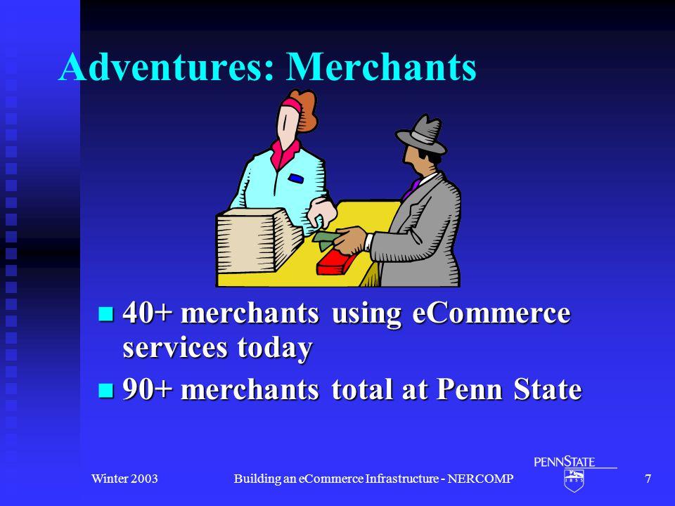 Winter 2003Building an eCommerce Infrastructure - NERCOMP7 Adventures: Merchants 40+ merchants using eCommerce services today 40+ merchants using eCommerce services today 90+ merchants total at Penn State 90+ merchants total at Penn State
