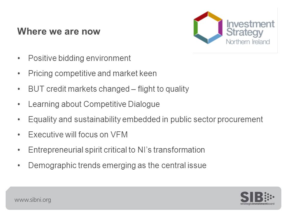 Where we are now Positive bidding environment Pricing competitive and market keen BUT credit markets changed – flight to quality Learning about Competitive Dialogue Equality and sustainability embedded in public sector procurement Executive will focus on VFM Entrepreneurial spirit critical to NI's transformation Demographic trends emerging as the central issue