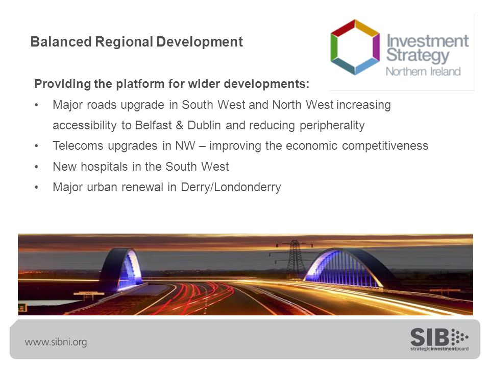 Balanced Regional Development Providing the platform for wider developments: Major roads upgrade in South West and North West increasing accessibility to Belfast & Dublin and reducing peripherality Telecoms upgrades in NW – improving the economic competitiveness New hospitals in the South West Major urban renewal in Derry/Londonderry