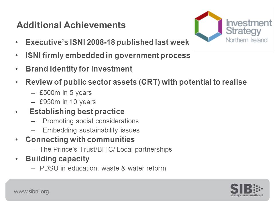 Additional Achievements Executive's ISNI 2008-18 published last week ISNI firmly embedded in government process Brand identity for investment Review of public sector assets (CRT) with potential to realise –£500m in 5 years –£950m in 10 years Establishing best practice –Promoting social considerations –Embedding sustainability issues Connecting with communities –The Prince's Trust/BITC/ Local partnerships Building capacity –PDSU in education, waste & water reform