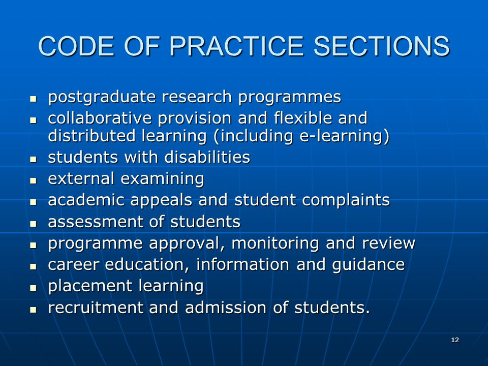 12 CODE OF PRACTICE SECTIONS postgraduate research programmes postgraduate research programmes collaborative provision and flexible and distributed learning (including e-learning) collaborative provision and flexible and distributed learning (including e-learning) students with disabilities students with disabilities external examining external examining academic appeals and student complaints academic appeals and student complaints assessment of students assessment of students programme approval, monitoring and review programme approval, monitoring and review career education, information and guidance career education, information and guidance placement learning placement learning recruitment and admission of students.