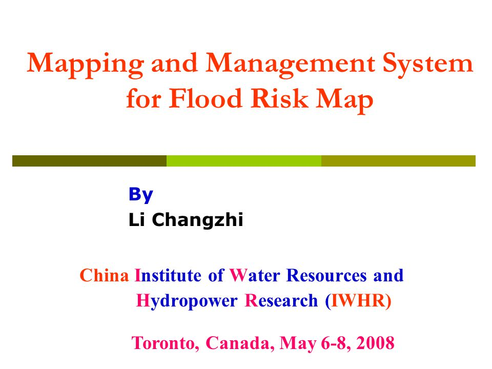 Mapping and Management System for Flood Risk Map China Institute of Water Resources and Hydropower Research (IWHR) Toronto, Canada, May 6-8, 2008 By Li Changzhi