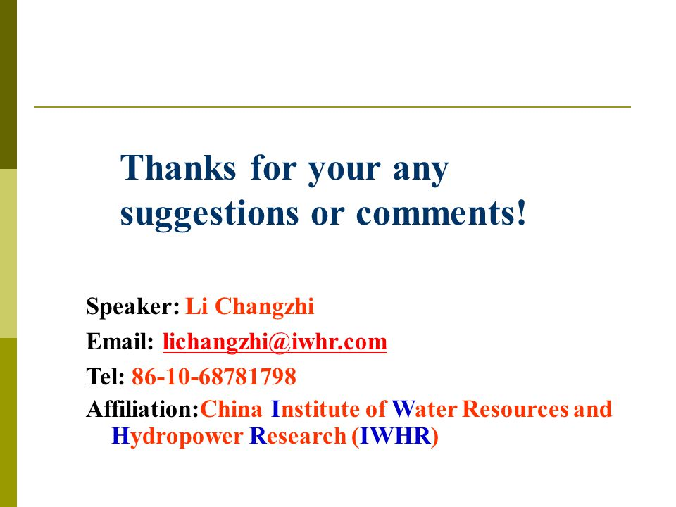 Thanks for your any suggestions or comments! Speaker: Li Changzhi Email: lichangzhi@iwhr.comlichangzhi@iwhr.com Tel: 86-10-68781798 Affiliation:China