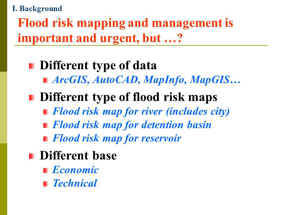 Flood risk mapping and management is important and urgent, but …? I. Background Different type of data ArcGIS, AutoCAD, MapInfo, MapGIS… Different typ