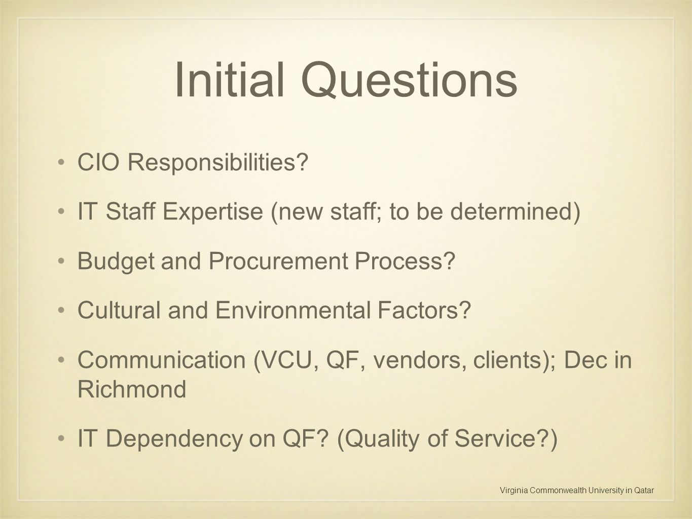 Virginia Commonwealth University in Qatar Initial Questions CIO Responsibilities? IT Staff Expertise (new staff; to be determined) Budget and Procurem