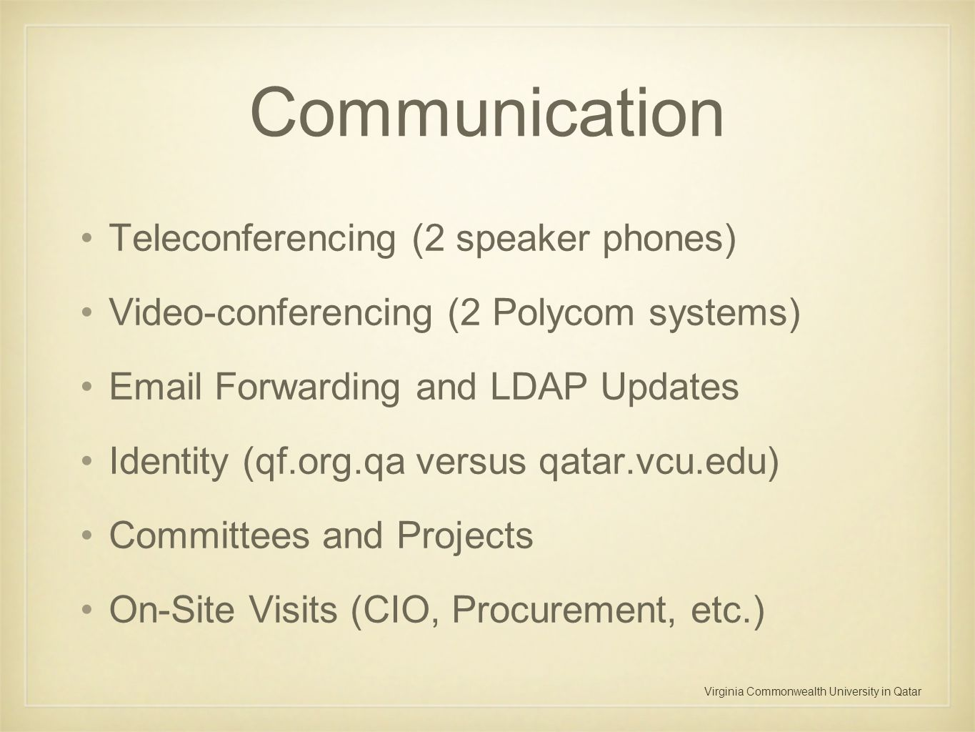 Virginia Commonwealth University in Qatar Communication Teleconferencing (2 speaker phones) Video-conferencing (2 Polycom systems) Email Forwarding an