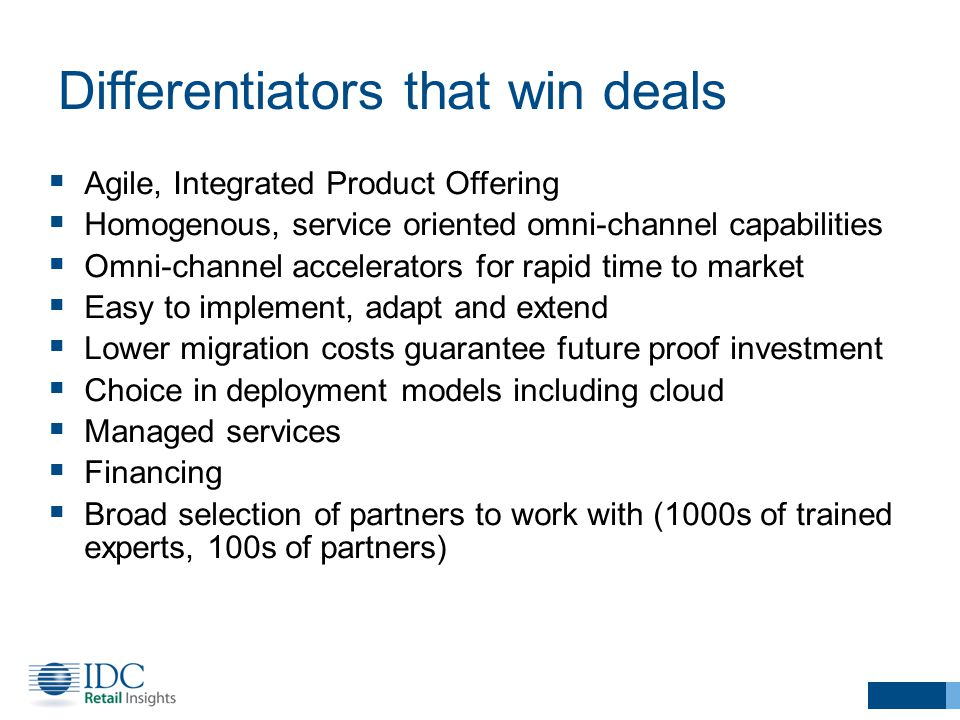 Differentiators that win deals  Agile, Integrated Product Offering  Homogenous, service oriented omni-channel capabilities  Omni-channel accelerators for rapid time to market  Easy to implement, adapt and extend  Lower migration costs guarantee future proof investment  Choice in deployment models including cloud  Managed services  Financing  Broad selection of partners to work with (1000s of trained experts, 100s of partners)