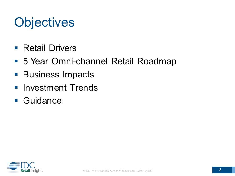 Objectives  Retail Drivers  5 Year Omni-channel Retail Roadmap  Business Impacts  Investment Trends  Guidance © IDC Visit us at IDC.com and follow us on Twitter: @IDC 2