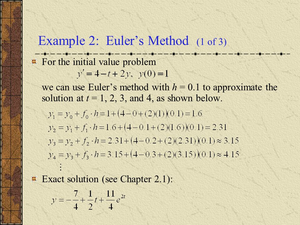 Example 2: Euler's Method (1 of 3) For the initial value problem we can use Euler's method with h = 0.1 to approximate the solution at t = 1, 2, 3, an