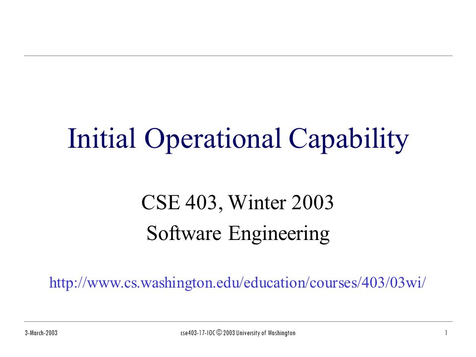 3-March-2003cse403-17-IOC © 2003 University of Washington2 Readings and References References »Anchoring the Software Process, Barry Boehm, USC, 1995 http://citeseer.nj.nec.com/boehm95anchoring.html »Balancing Discipline and Flexibility with the Spiral Model and MBASE (Model-Based Architecting and Software Engineering), Boehm and Port http://www.stsc.hill.af.mil/crosstalk/2001/12/index.html »Unified Process for EDUcation, Rational Software Corporation and École Polytechnique de Montréal http://www.yoopeedoo.com/upedu/index.htm