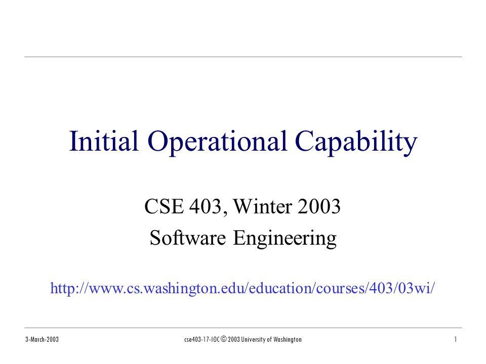 3-March-2003cse403-17-IOC © 2003 University of Washington1 Initial Operational Capability CSE 403, Winter 2003 Software Engineering http://www.cs.washington.edu/education/courses/403/03wi/