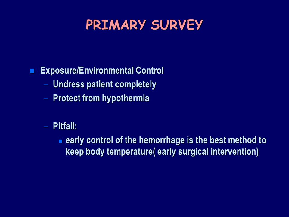 PRIMARY SURVEY n Exposure/Environmental Control – Undress patient completely – Protect from hypothermia – Pitfall: n early control of the hemorrhage is the best method to keep body temperature( early surgical intervention)