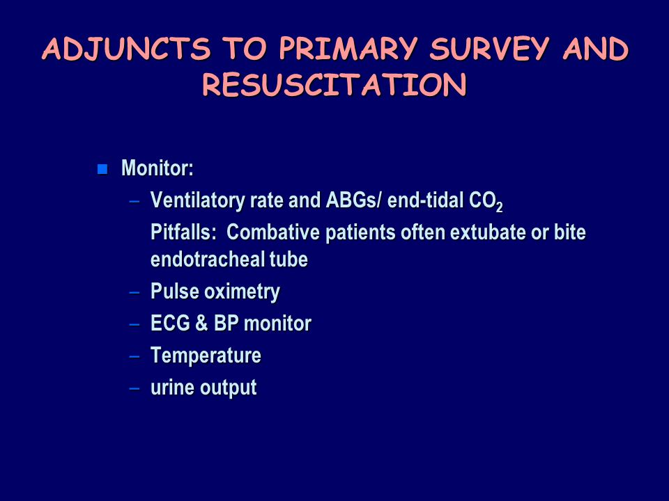 ADJUNCTS TO PRIMARY SURVEY AND RESUSCITATION n Monitor: – Ventilatory rate and ABGs/ end-tidal CO 2 Pitfalls: Combative patients often extubate or bite endotracheal tube – Pulse oximetry – ECG & BP monitor – Temperature – urine output
