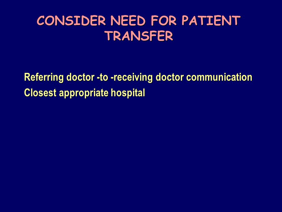 CONSIDER NEED FOR PATIENT TRANSFER Referring doctor -to -receiving doctor communication Closest appropriate hospital