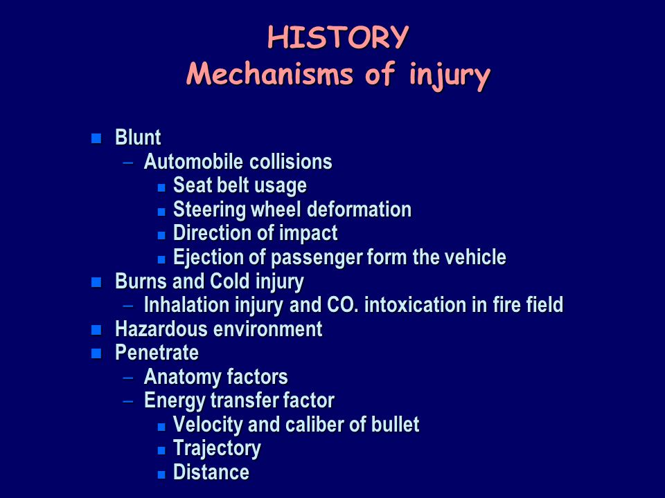 HISTORY Mechanisms of injury n Blunt – Automobile collisions n Seat belt usage n Steering wheel deformation n Direction of impact n Ejection of passenger form the vehicle n Burns and Cold injury – Inhalation injury and CO.