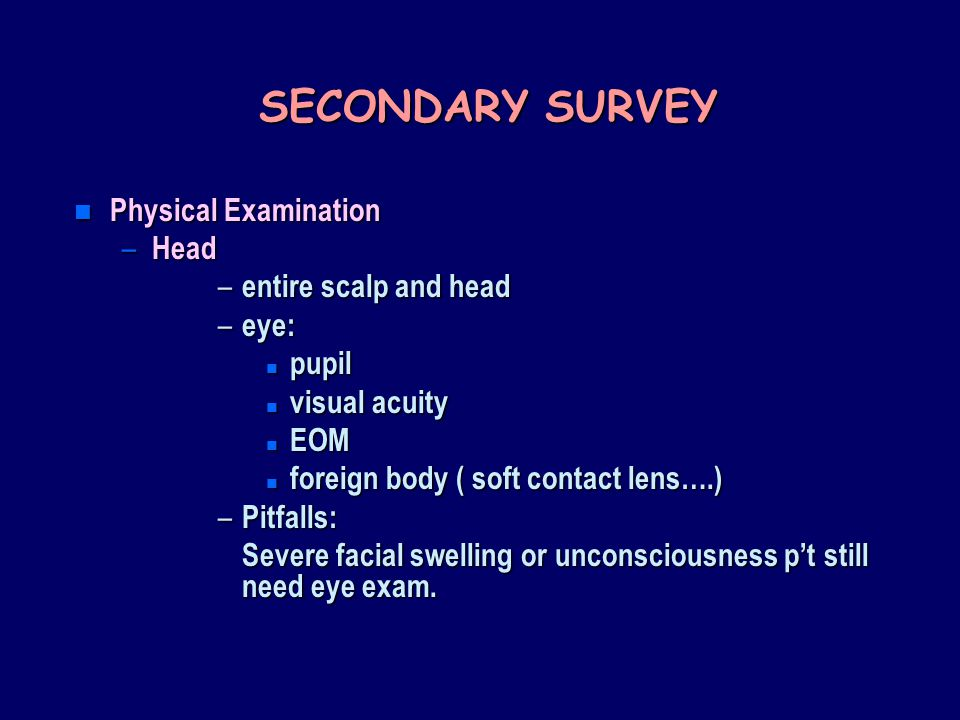 SECONDARY SURVEY n Physical Examination – Head – entire scalp and head – eye: n pupil n visual acuity n EOM n foreign body ( soft contact lens….) – Pitfalls: Severe facial swelling or unconsciousness p't still need eye exam.