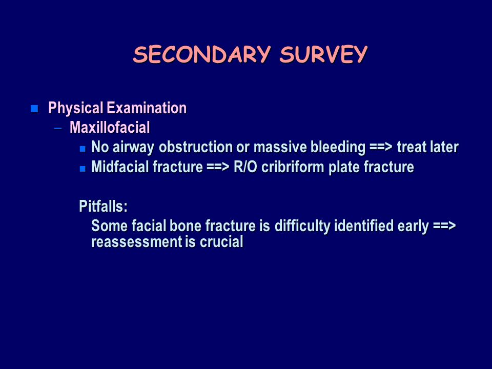 SECONDARY SURVEY n Physical Examination – Maxillofacial n No airway obstruction or massive bleeding ==> treat later n Midfacial fracture ==> R/O cribriform plate fracture Pitfalls: Some facial bone fracture is difficulty identified early ==> reassessment is crucial
