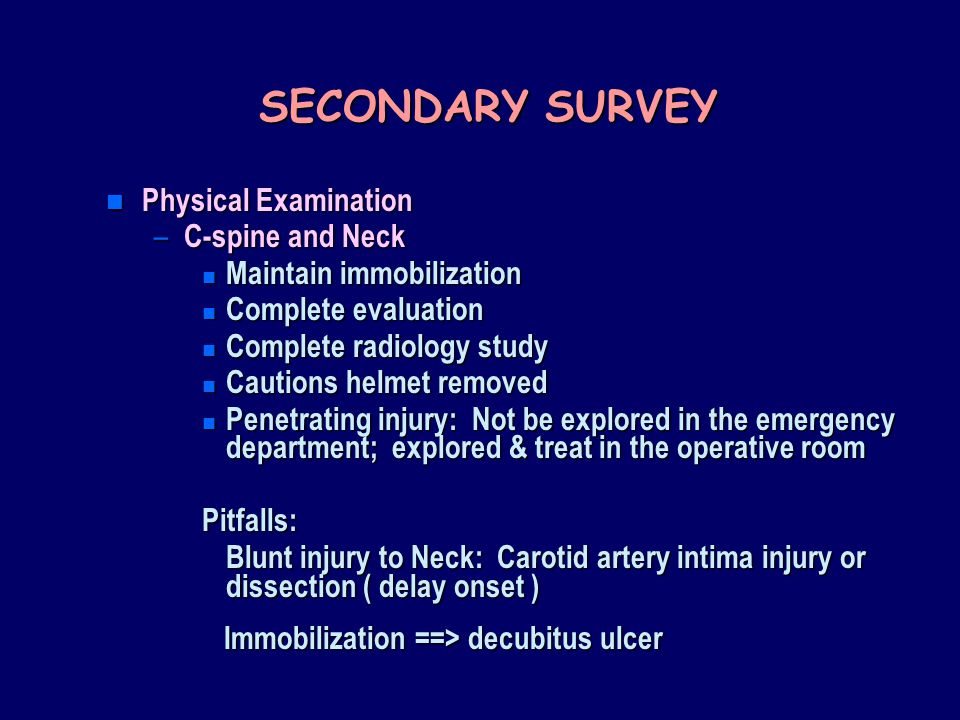 SECONDARY SURVEY n Physical Examination – C-spine and Neck n Maintain immobilization n Complete evaluation n Complete radiology study n Cautions helmet removed n Penetrating injury: Not be explored in the emergency department; explored & treat in the operative room Pitfalls: Blunt injury to Neck: Carotid artery intima injury or dissection ( delay onset ) Immobilization ==> decubitus ulcer Immobilization ==> decubitus ulcer