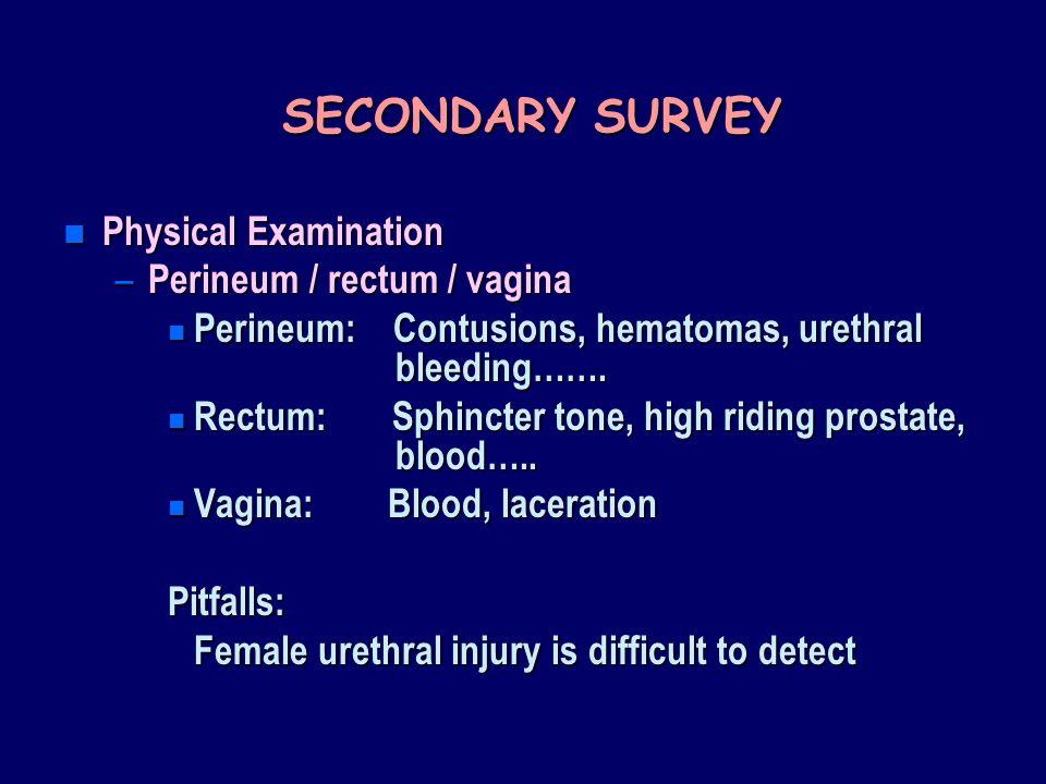 SECONDARY SURVEY n Physical Examination – Perineum / rectum / vagina n Perineum: Contusions, hematomas, urethral bleeding……. n Rectum: Sphincter tone,