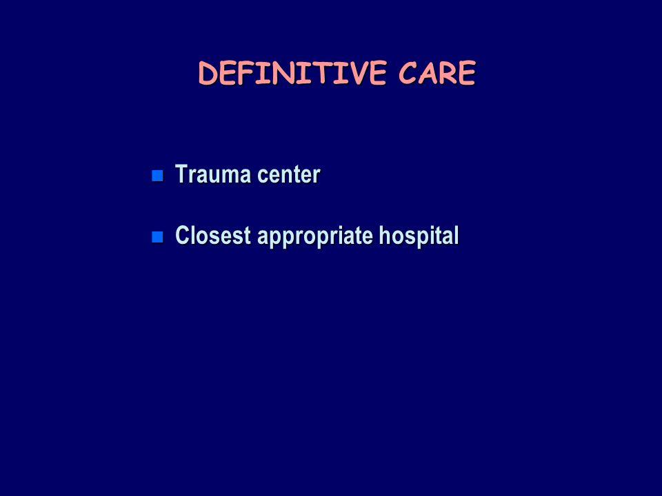 DEFINITIVE CARE n Trauma center n Closest appropriate hospital
