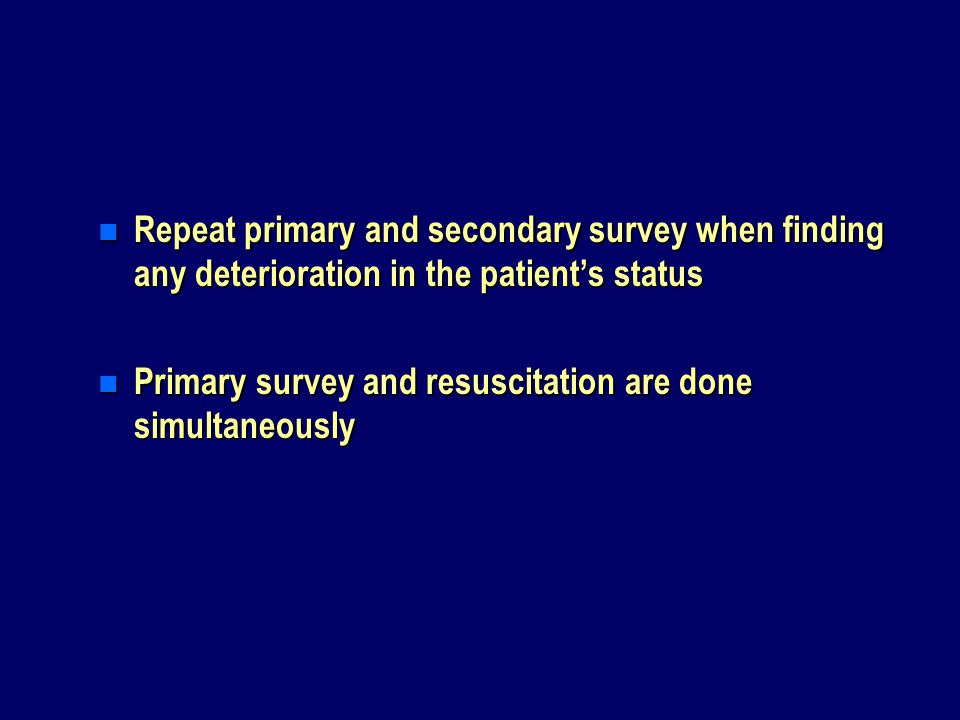 n Repeat primary and secondary survey when finding any deterioration in the patient's status n Primary survey and resuscitation are done simultaneously