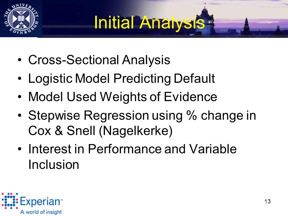 Initial Analysis Cross-Sectional Analysis Logistic Model Predicting Default Model Used Weights of Evidence Stepwise Regression using % change in Cox & Snell (Nagelkerke) Interest in Performance and Variable Inclusion 13