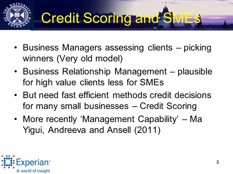 Credit Scoring and SMEs Business Managers assessing clients – picking winners (Very old model) Business Relationship Management – plausible for high value clients less for SMEs But need fast efficient methods credit decisions for many small businesses – Credit Scoring More recently 'Management Capability' – Ma Yigui, Andreeva and Ansell (2011) 5