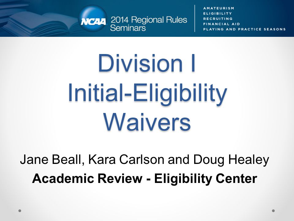 Division I Initial-Eligibility Waivers Jane Beall, Kara Carlson and Doug Healey Academic Review - Eligibility Center