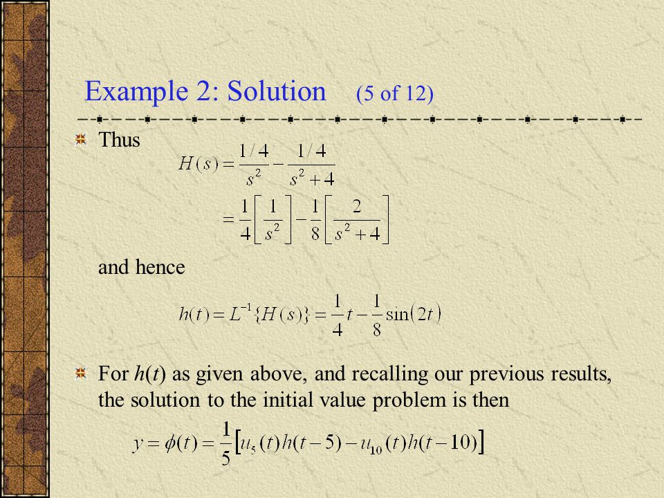 Thus and hence For h(t) as given above, and recalling our previous results, the solution to the initial value problem is then Example 2: Solution (5 o