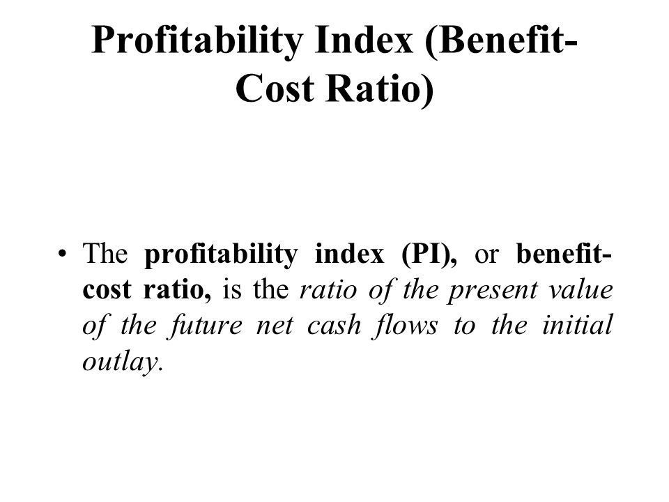 Profitability Index (Benefit- Cost Ratio) The profitability index (PI), or benefit- cost ratio, is the ratio of the present value of the future net ca
