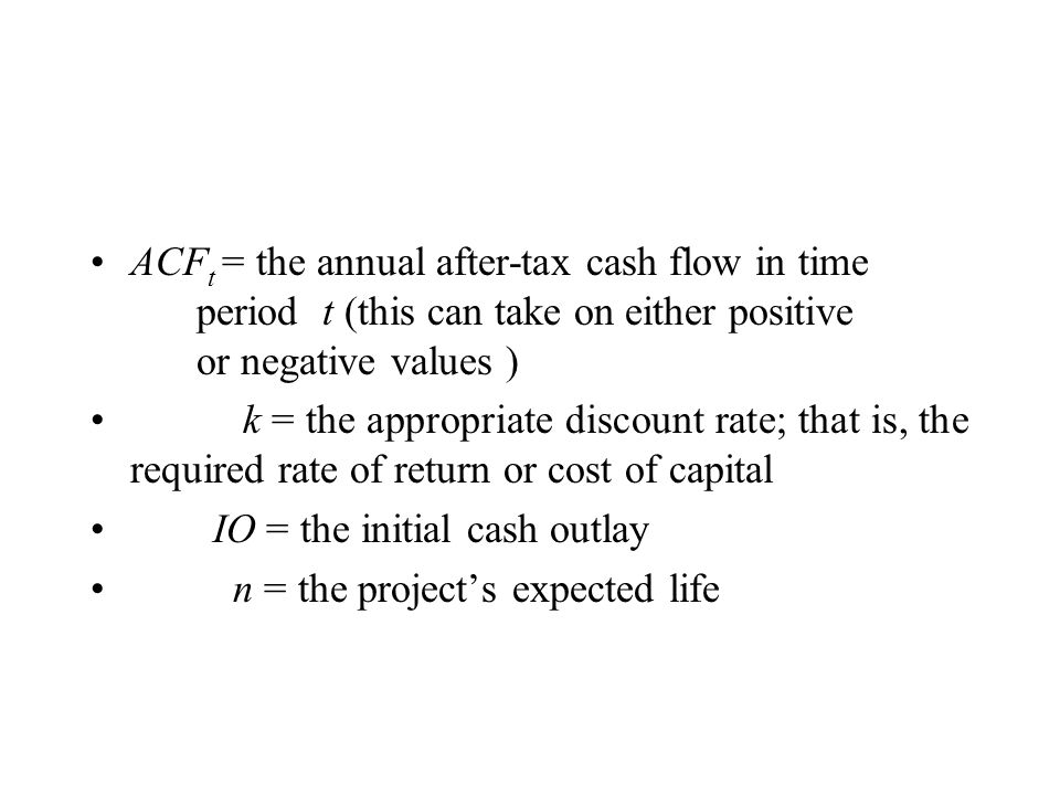 ACF t = the annual after-tax cash flow in time period t (this can take on either positive or negative values ) k = the appropriate discount rate; that