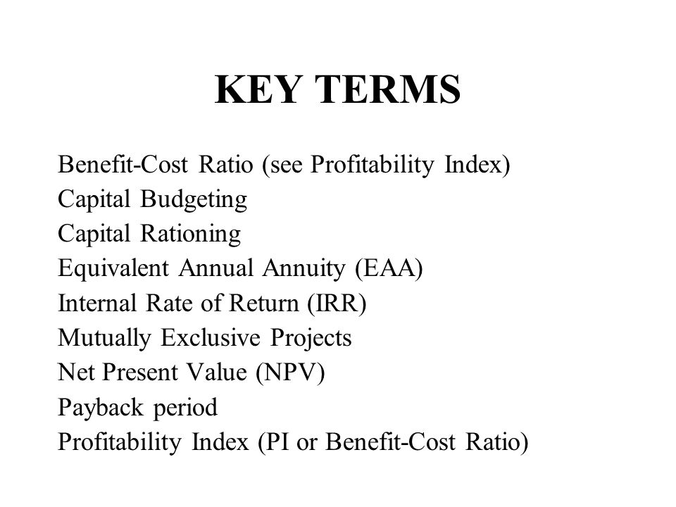 KEY TERMS Benefit-Cost Ratio (see Profitability Index) Capital Budgeting Capital Rationing Equivalent Annual Annuity (EAA) Internal Rate of Return (IR