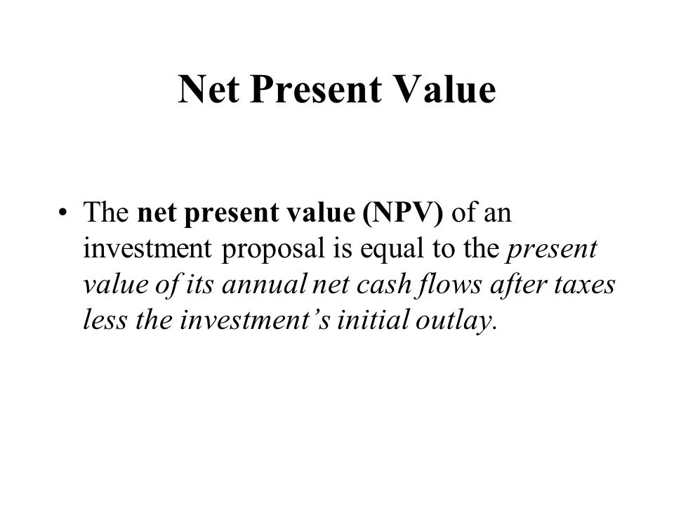 Net Present Value The net present value (NPV) of an investment proposal is equal to the present value of its annual net cash flows after taxes less th