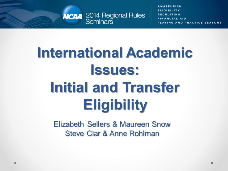 International Academic Issues: Initial and Transfer Eligibility Elizabeth Sellers & Maureen Snow Steve Clar & Anne Rohlman