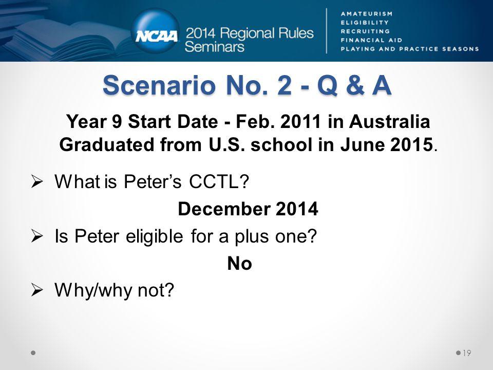 Scenario No. 2 - Q & A Year 9 Start Date - Feb. 2011 in Australia Graduated from U.S. school in June 2015.  What is Peter's CCTL? December 2014  Is