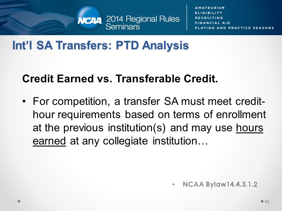 NCAA Bylaw14.4.3.1.2 Int'l SA Transfers: PTD Analysis Credit Earned vs. Transferable Credit. For competition, a transfer SA must meet credit- hour req