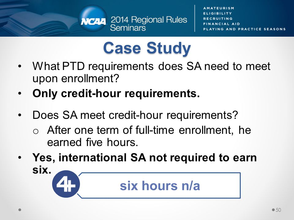 What PTD requirements does SA need to meet upon enrollment? Only credit-hour requirements. Does SA meet credit-hour requirements? o After one term of