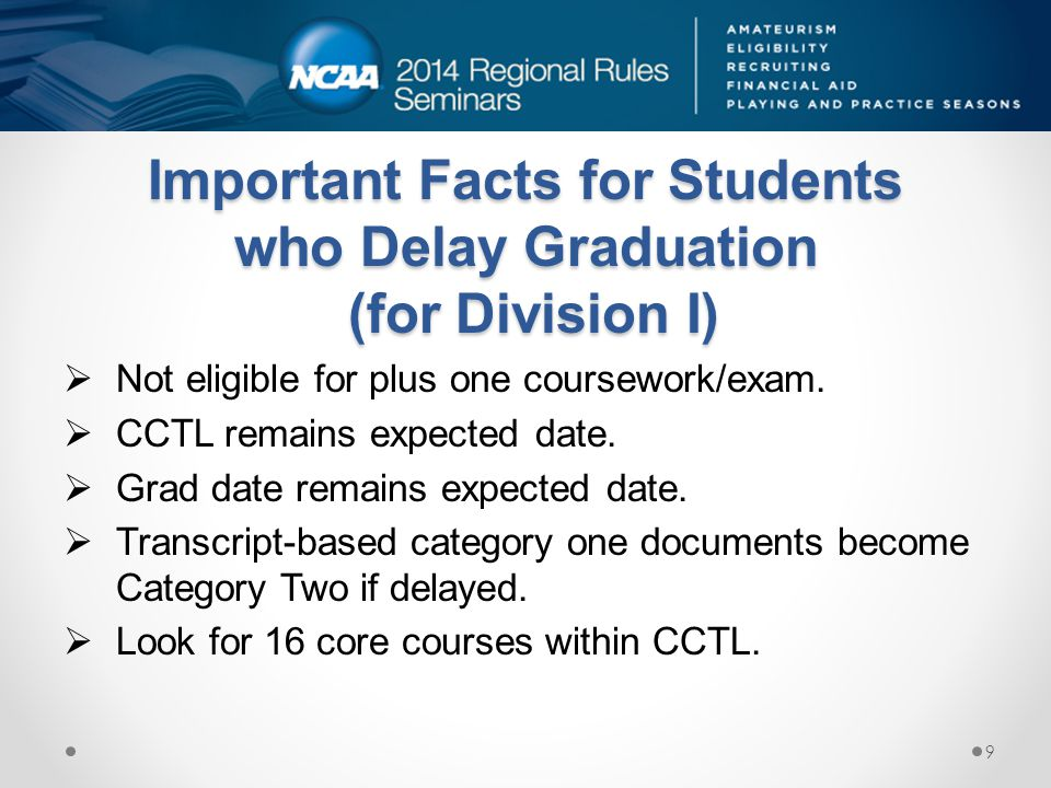 Important Facts for Students who Delay Graduation (for Division I)  Not eligible for plus one coursework/exam.  CCTL remains expected date.  Grad d