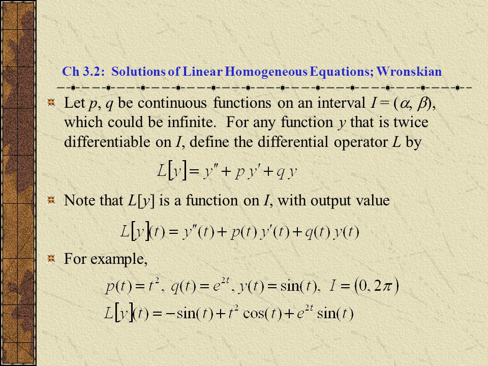 Ch 3.2: Solutions of Linear Homogeneous Equations; Wronskian Let p, q be continuous functions on an interval I = ( ,  ), which could be infinite. Fo