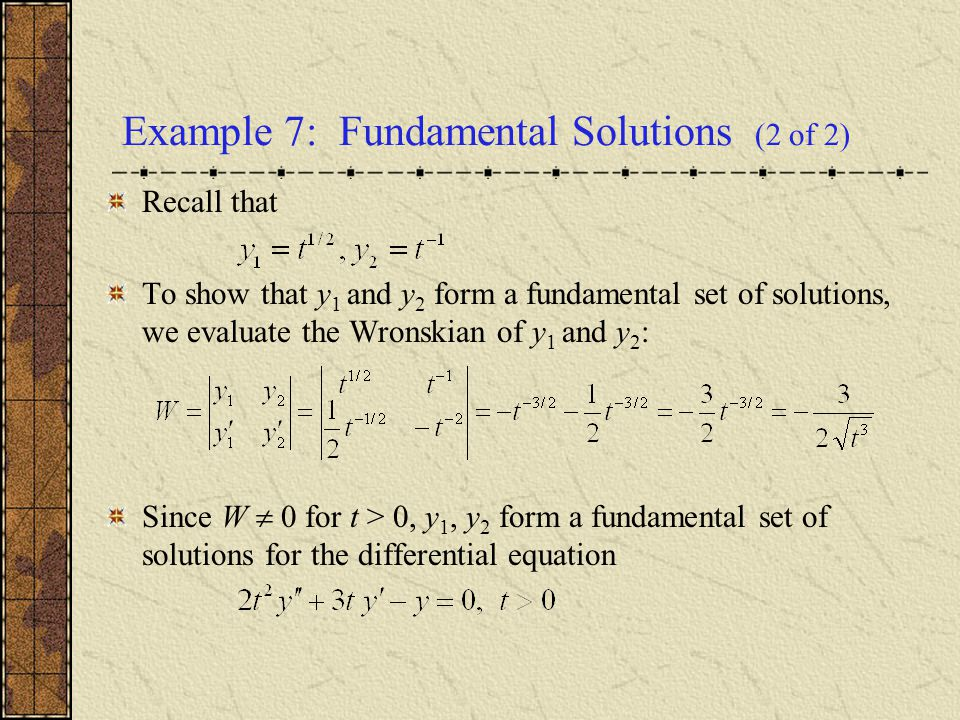 Example 7: Fundamental Solutions (2 of 2) Recall that To show that y 1 and y 2 form a fundamental set of solutions, we evaluate the Wronskian of y 1 a