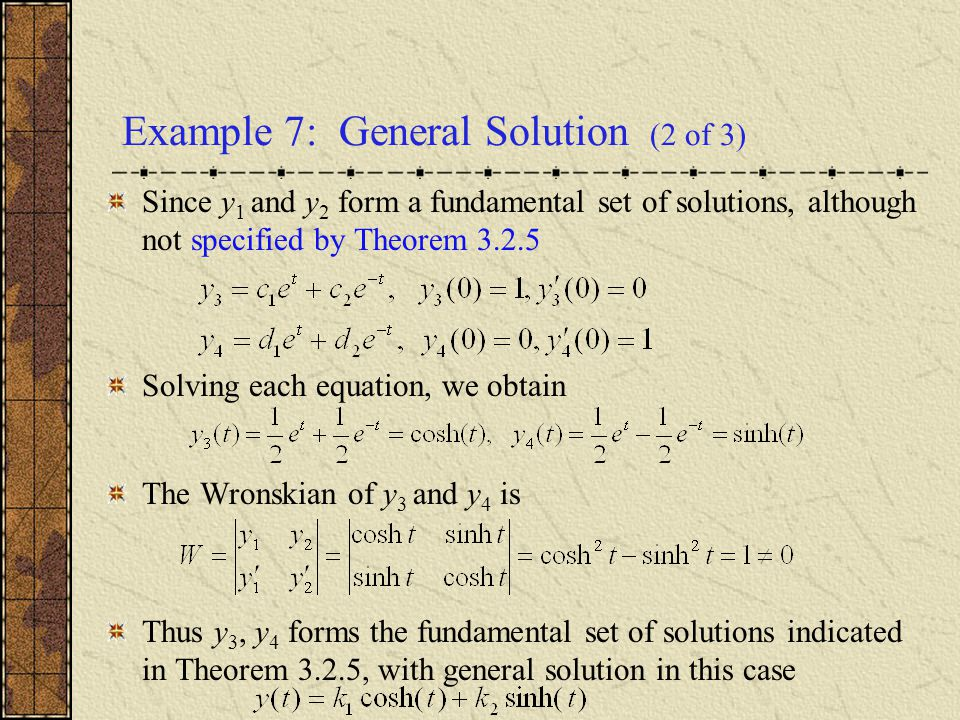 Example 7: General Solution (2 of 3) Since y 1 and y 2 form a fundamental set of solutions, although not specified by Theorem 3.2.5 Solving each equat
