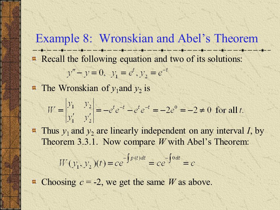 Example 8: Wronskian and Abel's Theorem Recall the following equation and two of its solutions: The Wronskian of y 1 and y 2 is Thus y 1 and y 2 are l