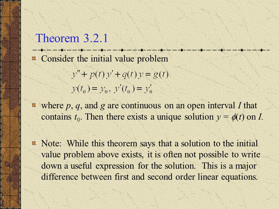 Theorem 3.2.1 Consider the initial value problem where p, q, and g are continuous on an open interval I that contains t 0. Then there exists a unique