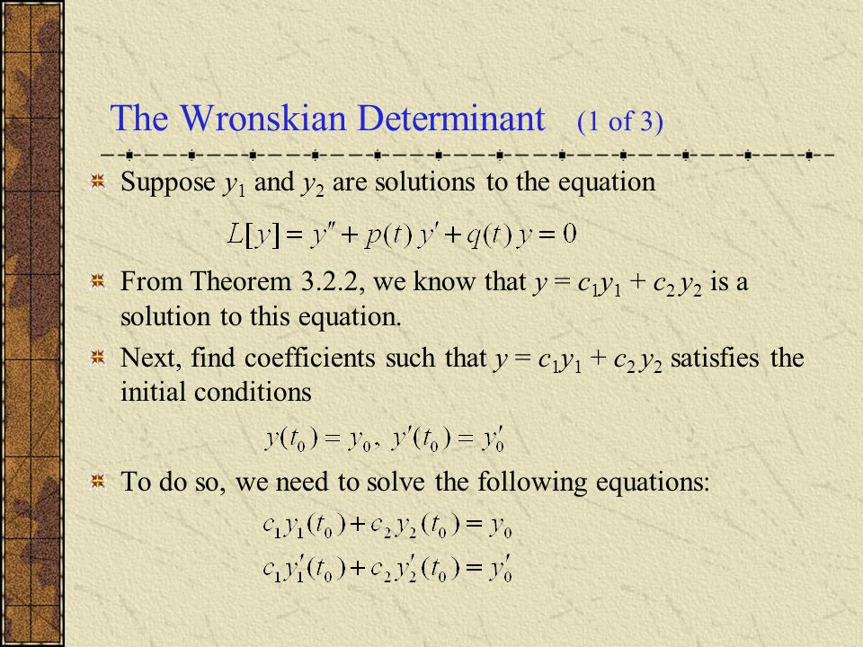 The Wronskian Determinant (1 of 3) Suppose y 1 and y 2 are solutions to the equation From Theorem 3.2.2, we know that y = c 1 y 1 + c 2 y 2 is a solut